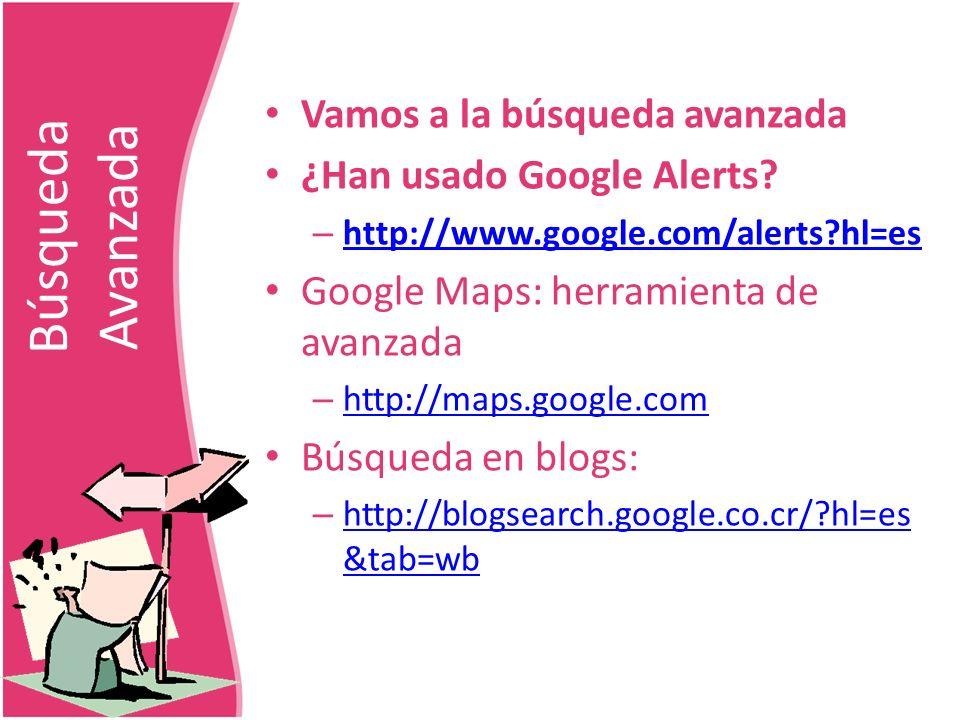 Búsqueda Avanzada Vamos a la búsqueda avanzada ¿Han usado Google Alerts? – http://www.google.com/alerts?hl=es http://www.google.com/alerts?hl=es Googl