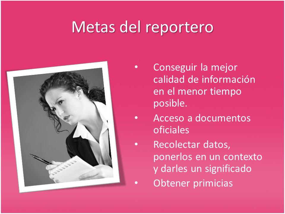 Metas del reportero Conseguir la mejor calidad de información en el menor tiempo posible. Acceso a documentos oficiales Recolectar datos, ponerlos en