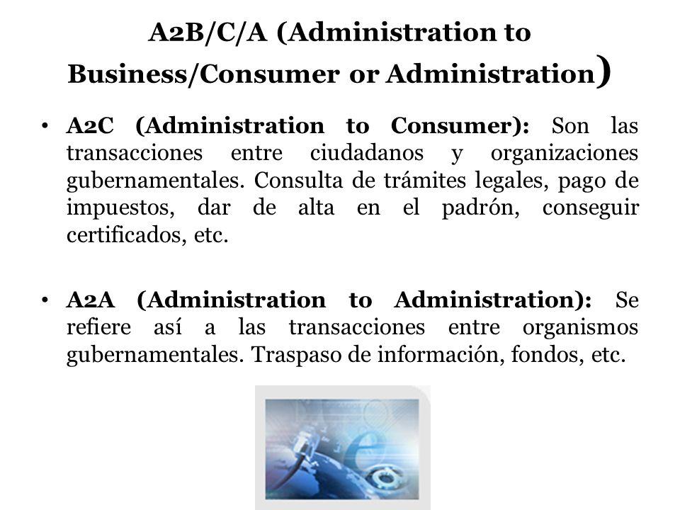 A2B/C/A (Administration to Business/Consumer or Administration ) A2C (Administration to Consumer): Son las transacciones entre ciudadanos y organizaci