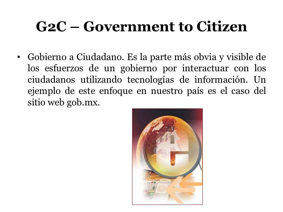 G2C – Government to Citizen Gobierno a Ciudadano. Es la parte más obvia y visible de los esfuerzos de un gobierno por interactuar con los ciudadanos u