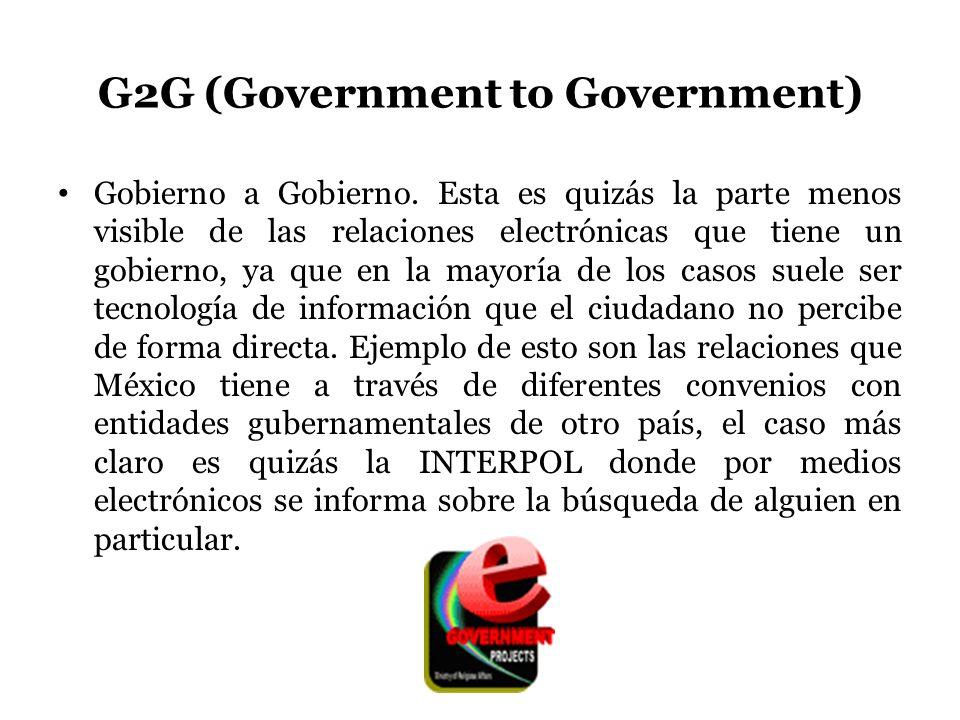 G2G (Government to Government) Gobierno a Gobierno. Esta es quizás la parte menos visible de las relaciones electrónicas que tiene un gobierno, ya que