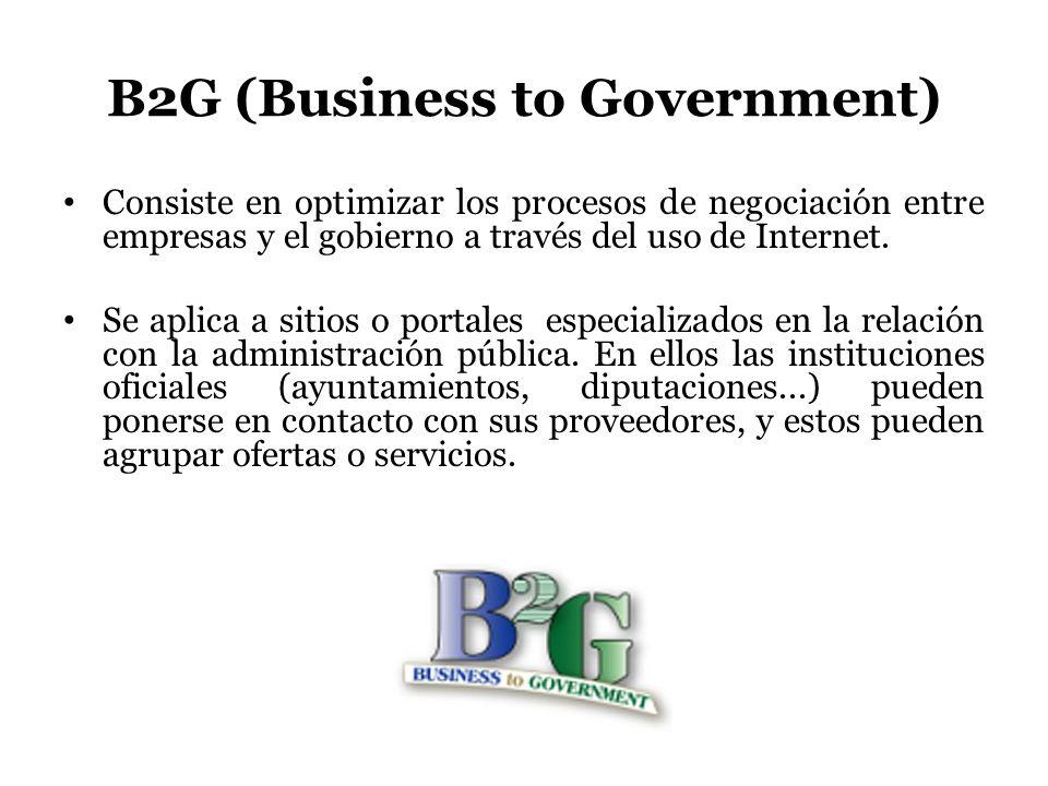 B2G (Business to Government) Consiste en optimizar los procesos de negociación entre empresas y el gobierno a través del uso de Internet. Se aplica a