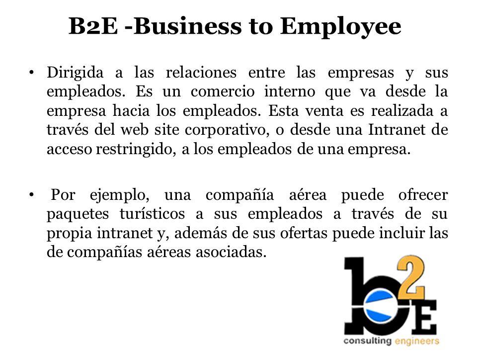 B2E -Business to Employee Dirigida a las relaciones entre las empresas y sus empleados. Es un comercio interno que va desde la empresa hacia los emple