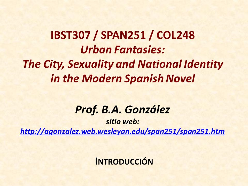 IBST307 / SPAN251 / COL248 Urban Fantasies: The City, Sexuality and National Identity in the Modern Spanish Novel Prof.