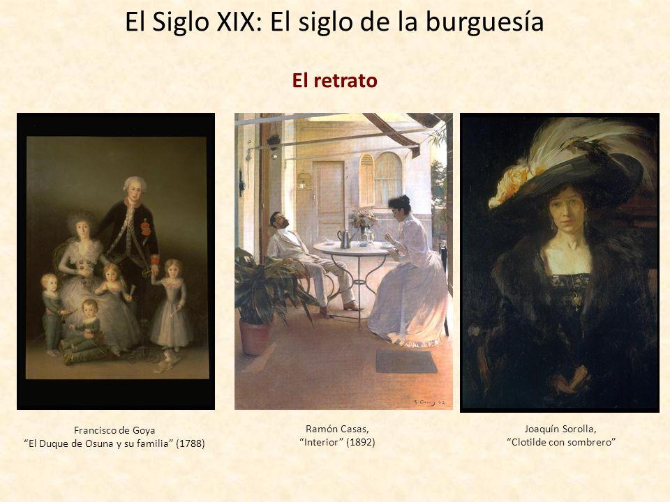 El Siglo XIX: El siglo de la burguesía El retrato Francisco de Goya El Duque de Osuna y su familia (1788) Ramón Casas, Interior (1892) Joaquín Sorolla, Clotilde con sombrero