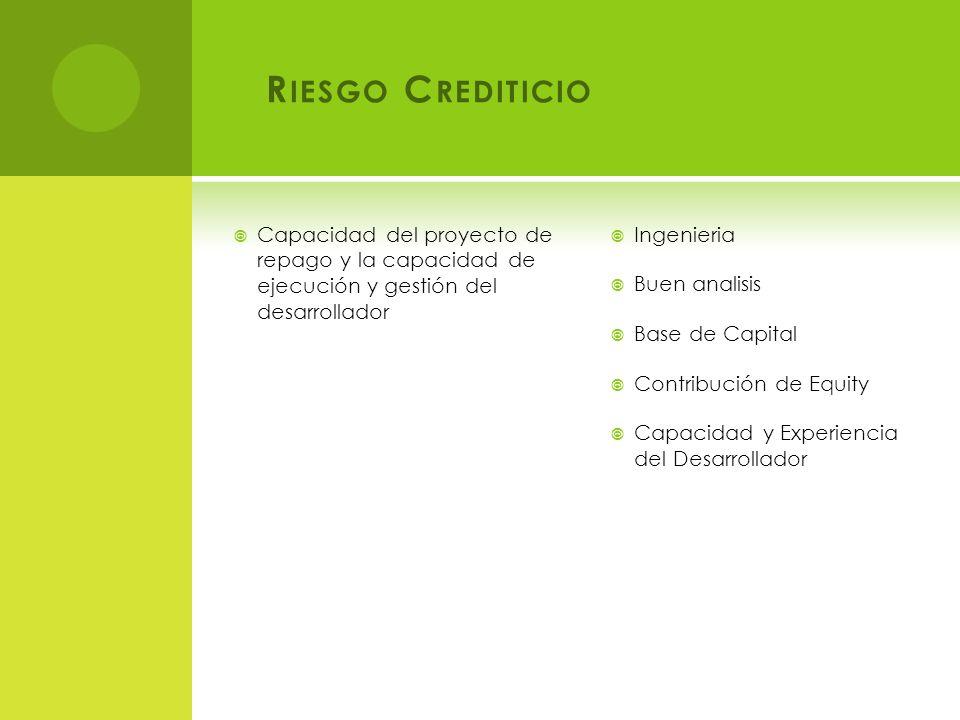 R IESGO C REDITICIO Capacidad del proyecto de repago y la capacidad de ejecución y gestión del desarrollador Ingenieria Buen analisis Base de Capital Contribución de Equity Capacidad y Experiencia del Desarrollador
