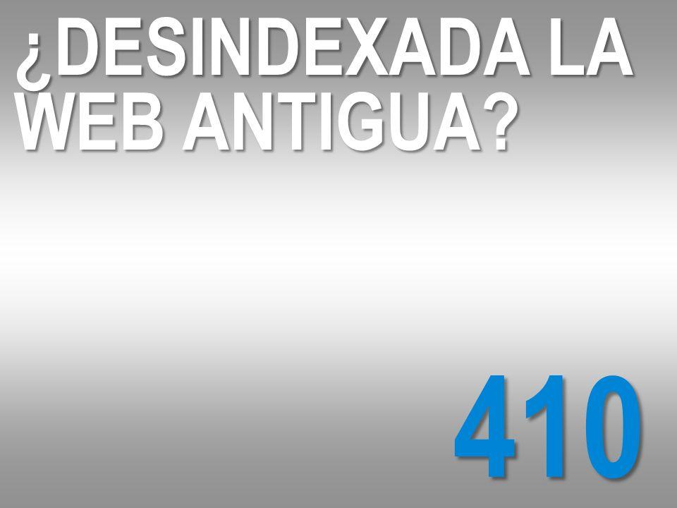 410 ¿DESINDEXADA LA WEB ANTIGUA