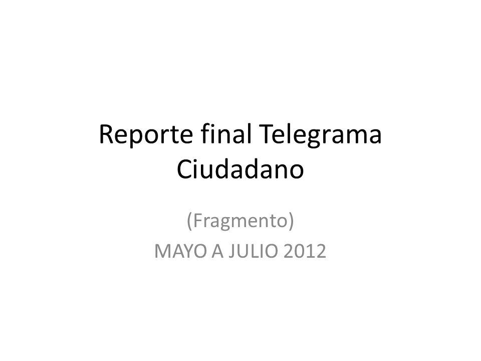Reporte final Telegrama Ciudadano (Fragmento) MAYO A JULIO 2012