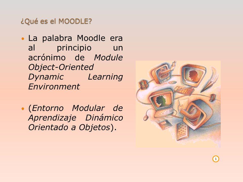 ¿Qué es el MOODLE? La palabra Moodle era al principio un acrónimo de Module Object-Oriented Dynamic Learning Environment (Entorno Modular de Aprendiza