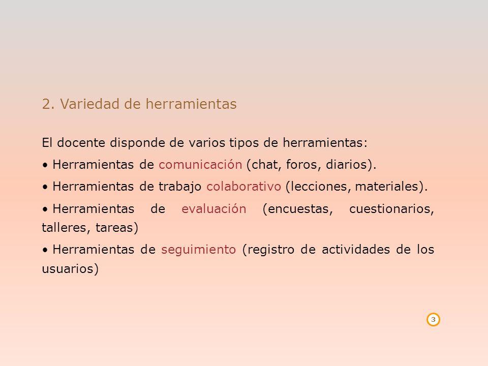 3 2. Variedad de herramientas El docente disponde de varios tipos de herramientas: Herramientas de comunicación (chat, foros, diarios). Herramientas d