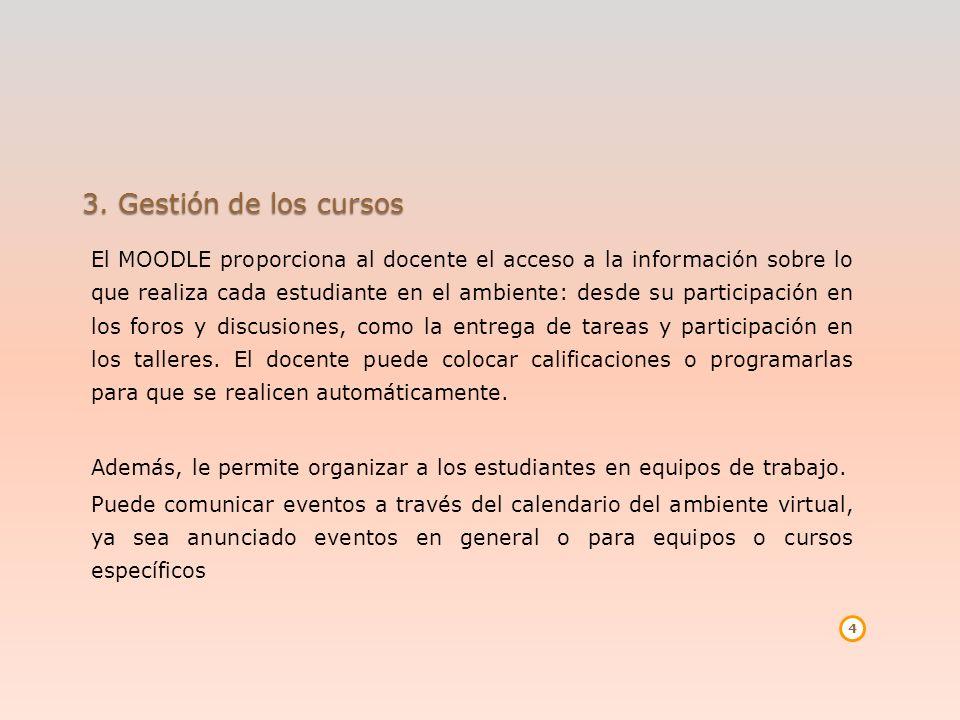 3. Gestión de los cursos El MOODLE proporciona al docente el acceso a la información sobre lo que realiza cada estudiante en el ambiente: desde su par