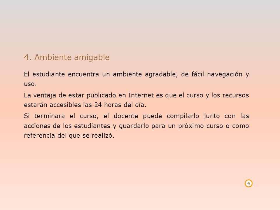 4 4. Ambiente amigable El estudiante encuentra un ambiente agradable, de fácil navegación y uso. La ventaja de estar publicado en Internet es que el c