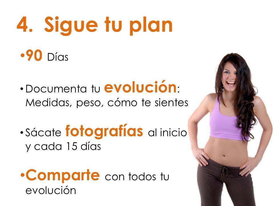 4.Sigue tu plan 90 Días Documenta tu evolución : Medidas, peso, cómo te sientes Sácate fotografías al inicio y cada 15 días Comparte con todos tu evol