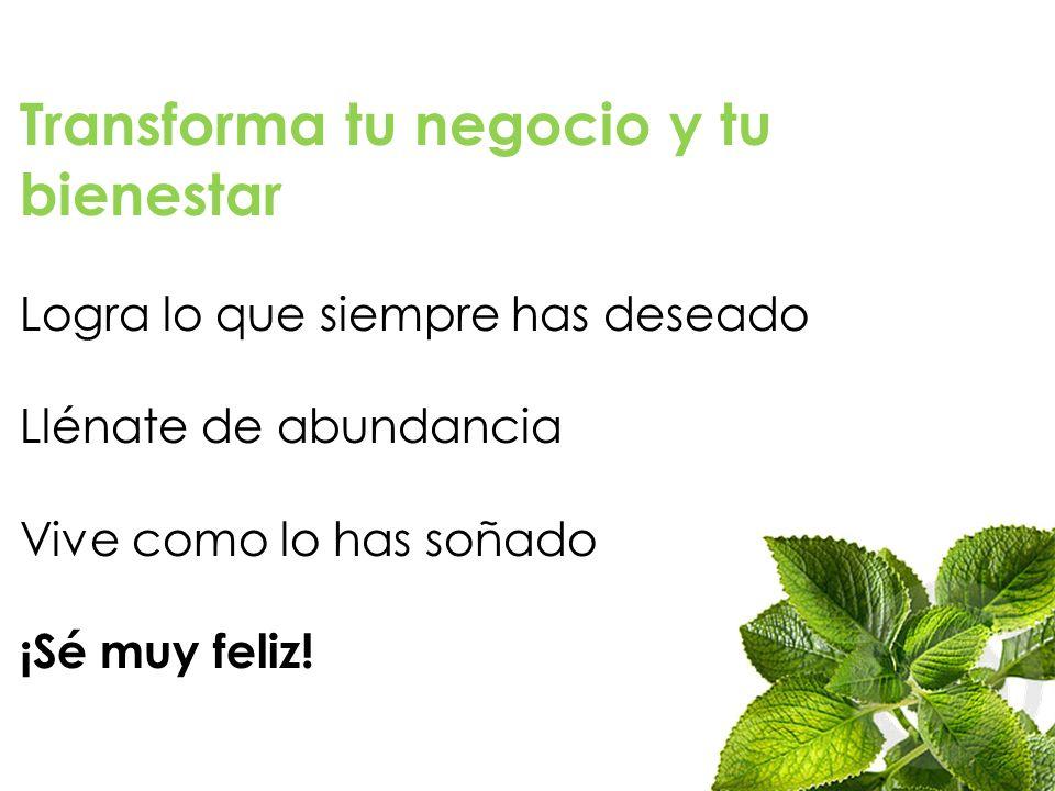 Transforma tu negocio y tu bienestar Logra lo que siempre has deseado Llénate de abundancia Vive como lo has soñado ¡Sé muy feliz!