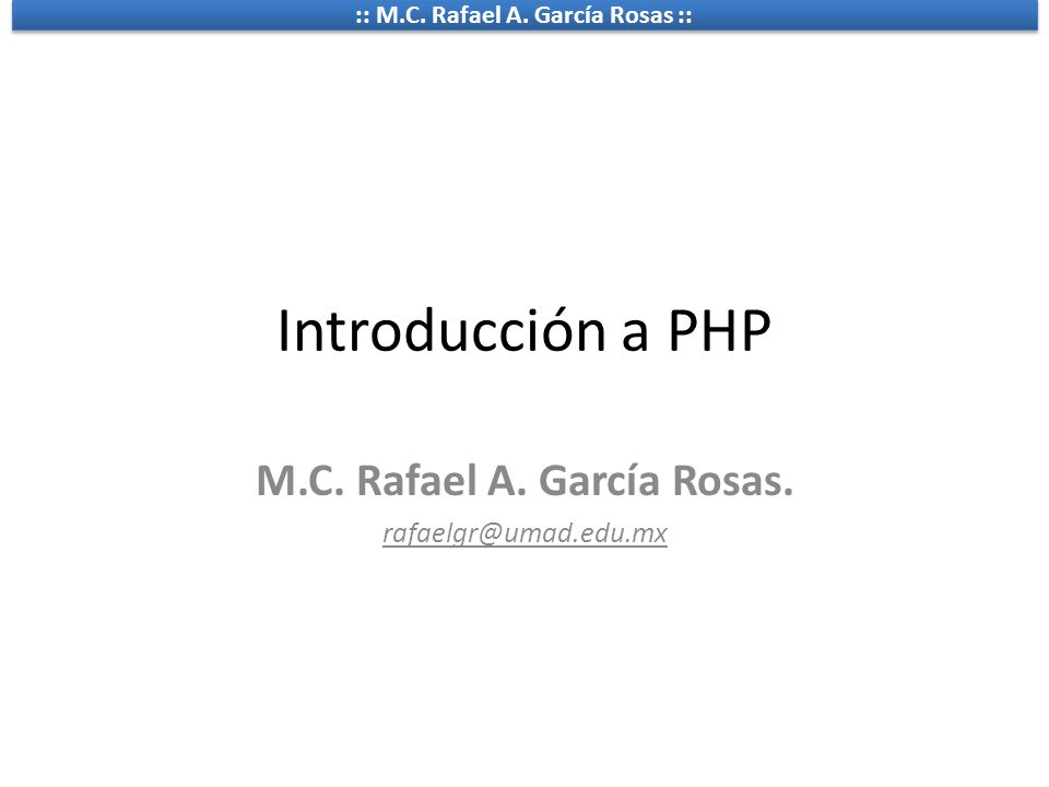 :: M.C. Rafael A. García Rosas :: Introducción a PHP M.C. Rafael A. García Rosas. rafaelgr@umad.edu.mx