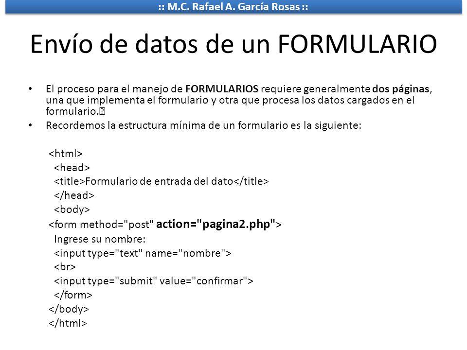 :: M.C. Rafael A. García Rosas :: Envío de datos de un FORMULARIO El proceso para el manejo de FORMULARIOS requiere generalmente dos páginas, una que
