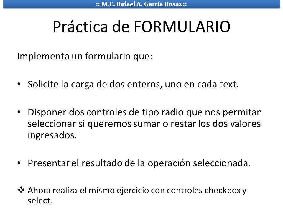 :: M.C. Rafael A. García Rosas :: Práctica de FORMULARIO Implementa un formulario que: Solicite la carga de dos enteros, uno en cada text. Disponer do