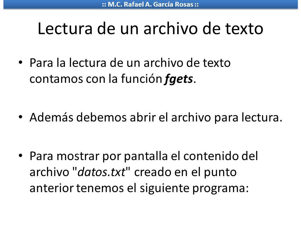 :: M.C. Rafael A. García Rosas :: Lectura de un archivo de texto Para la lectura de un archivo de texto contamos con la función fgets. Además debemos