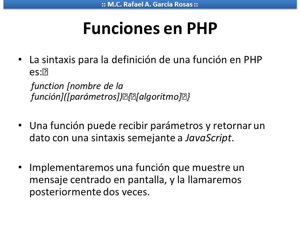 :: M.C. Rafael A. García Rosas :: Funciones en PHP La sintaxis para la definición de una función en PHP es: function [nombre de la función]([parámetro