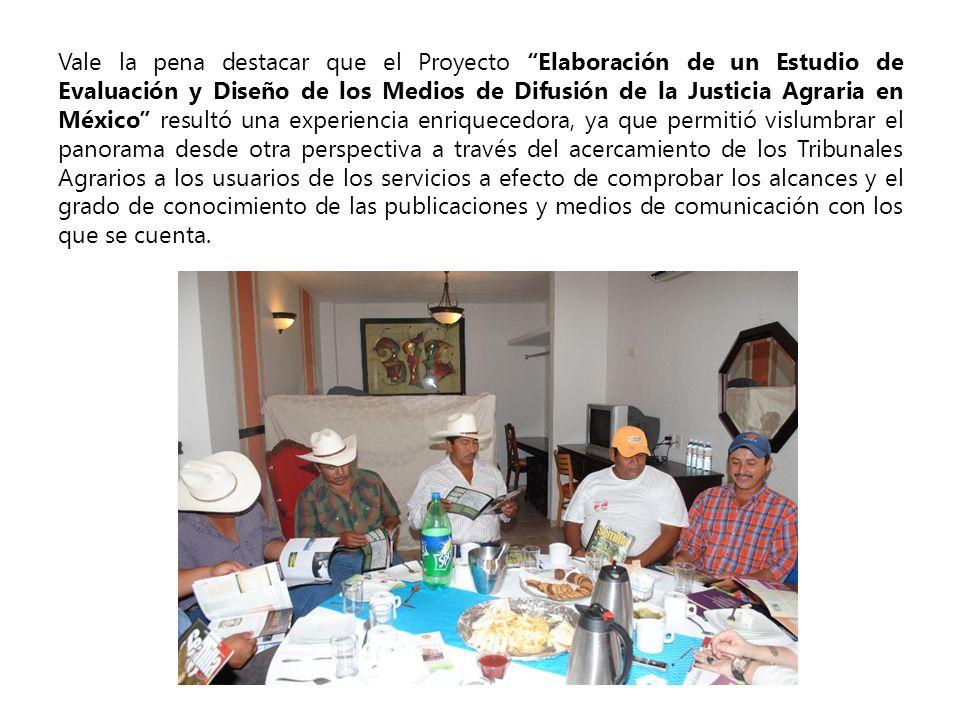 Vale la pena destacar que el Proyecto Elaboración de un Estudio de Evaluación y Diseño de los Medios de Difusión de la Justicia Agraria en México resu