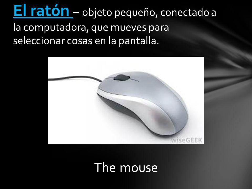The mouse El ratón – objeto pequeño, conectado a la computadora, que mueves para seleccionar cosas en la pantalla.