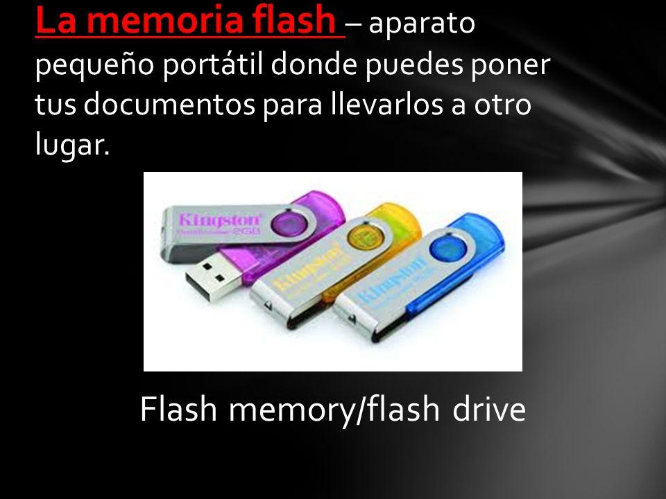 Flash memory/flash drive La memoria flash – aparato pequeño portátil donde puedes poner tus documentos para llevarlos a otro lugar.
