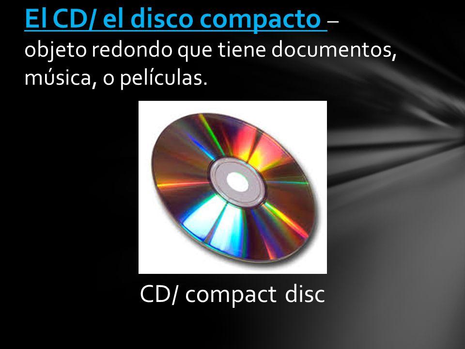 CD/ compact disc El CD/ el disco compacto – objeto redondo que tiene documentos, música, o películas.