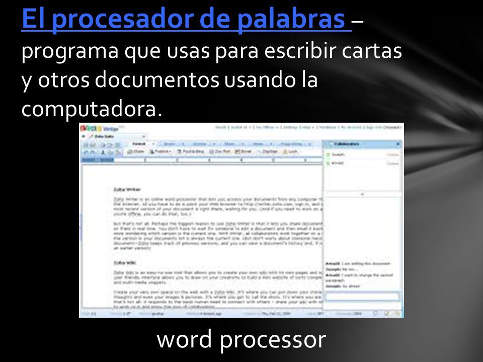 word processor El procesador de palabras – programa que usas para escribir cartas y otros documentos usando la computadora.