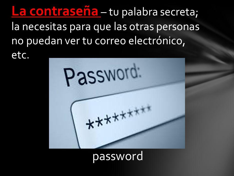 password La contraseña – tu palabra secreta; la necesitas para que las otras personas no puedan ver tu correo electrónico, etc.