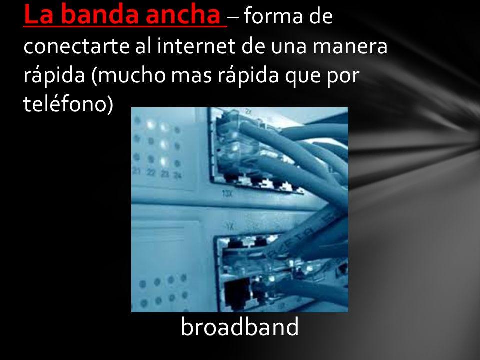 broadband La banda ancha – forma de conectarte al internet de una manera rápida (mucho mas rápida que por teléfono)