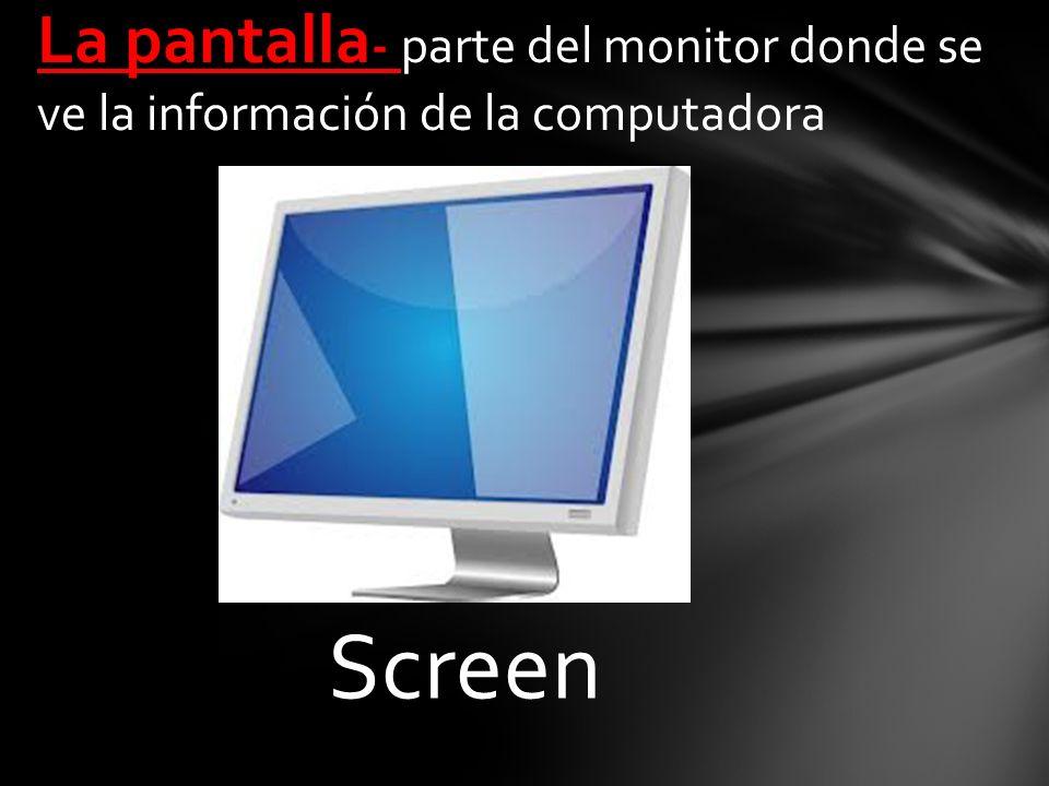 Screen La pantalla - parte del monitor donde se ve la información de la computadora