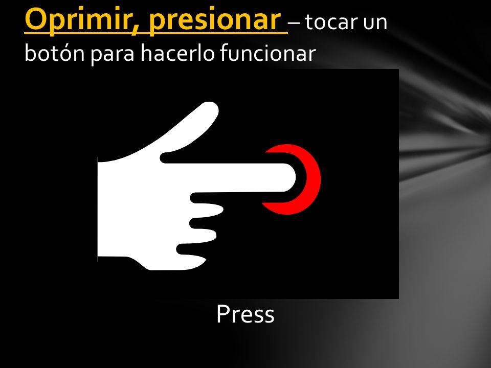 Press Oprimir, presionar – tocar un botón para hacerlo funcionar