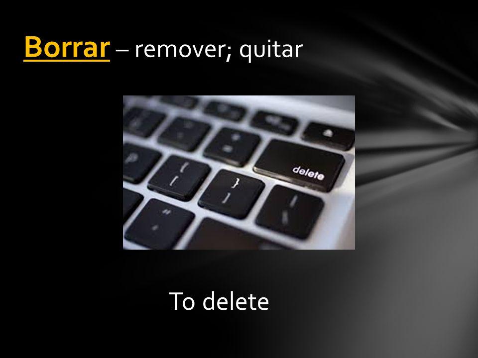 To delete Borrar – remover; quitar