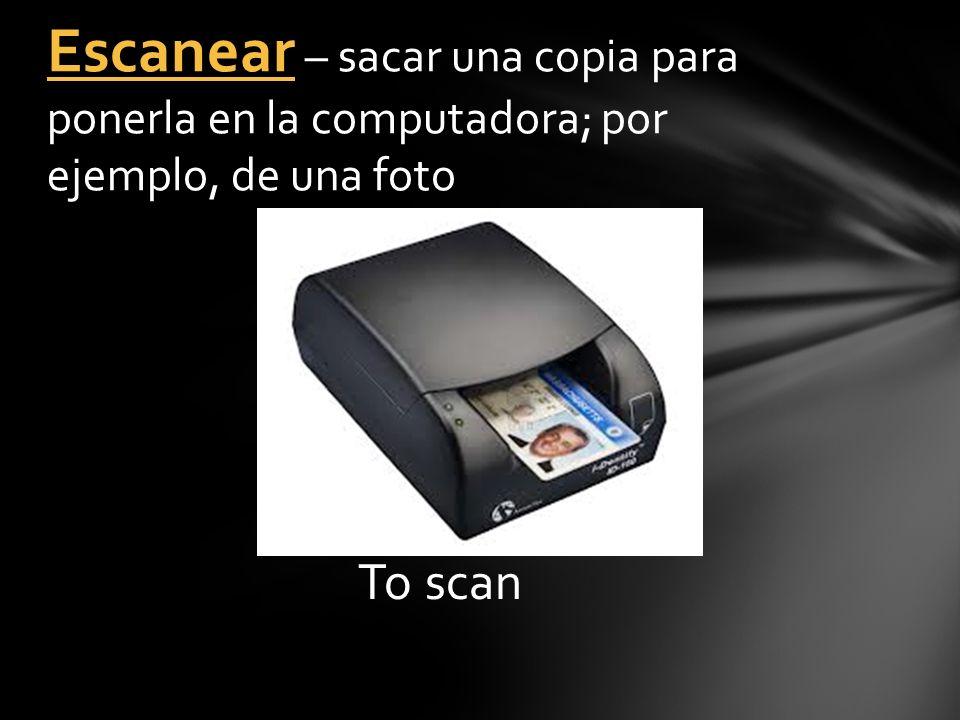 To scan Escanear – sacar una copia para ponerla en la computadora; por ejemplo, de una foto