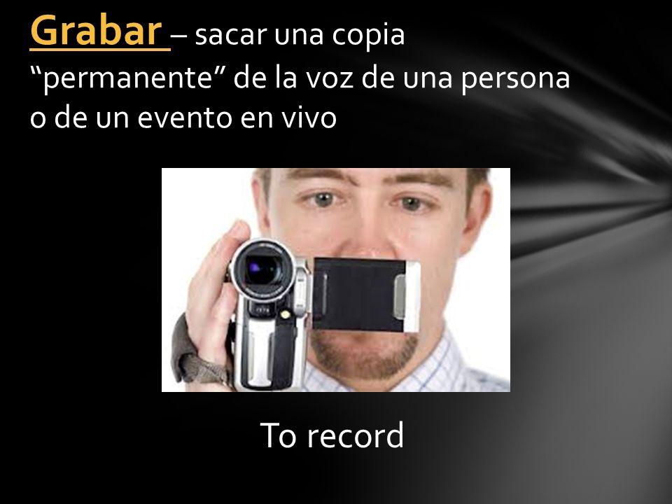 To record Grabar – sacar una copia permanente de la voz de una persona o de un evento en vivo