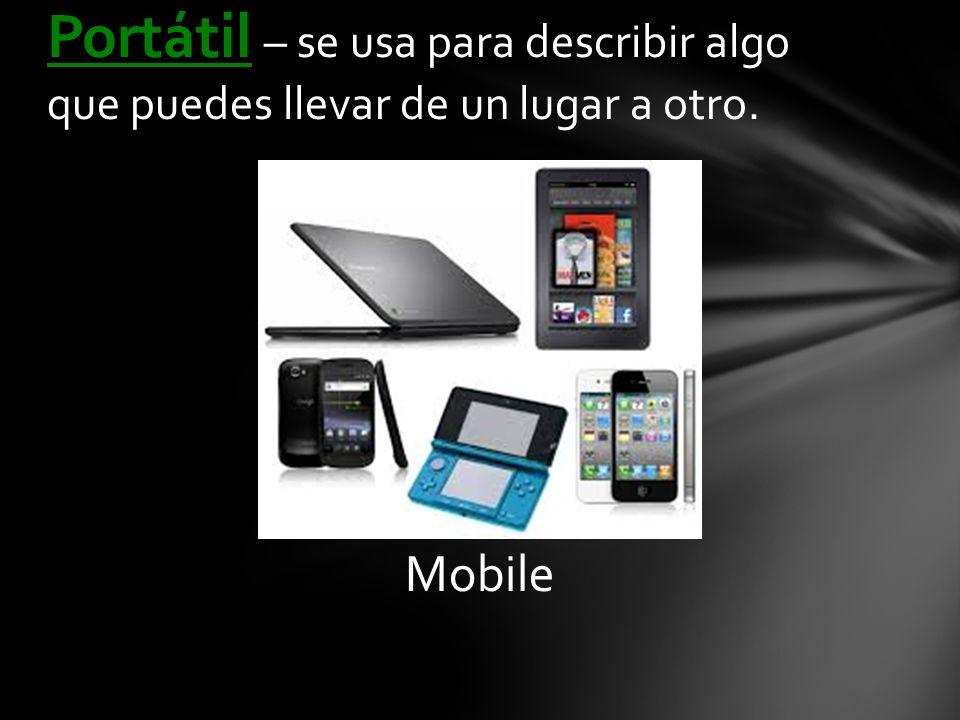 Mobile Portátil – se usa para describir algo que puedes llevar de un lugar a otro.