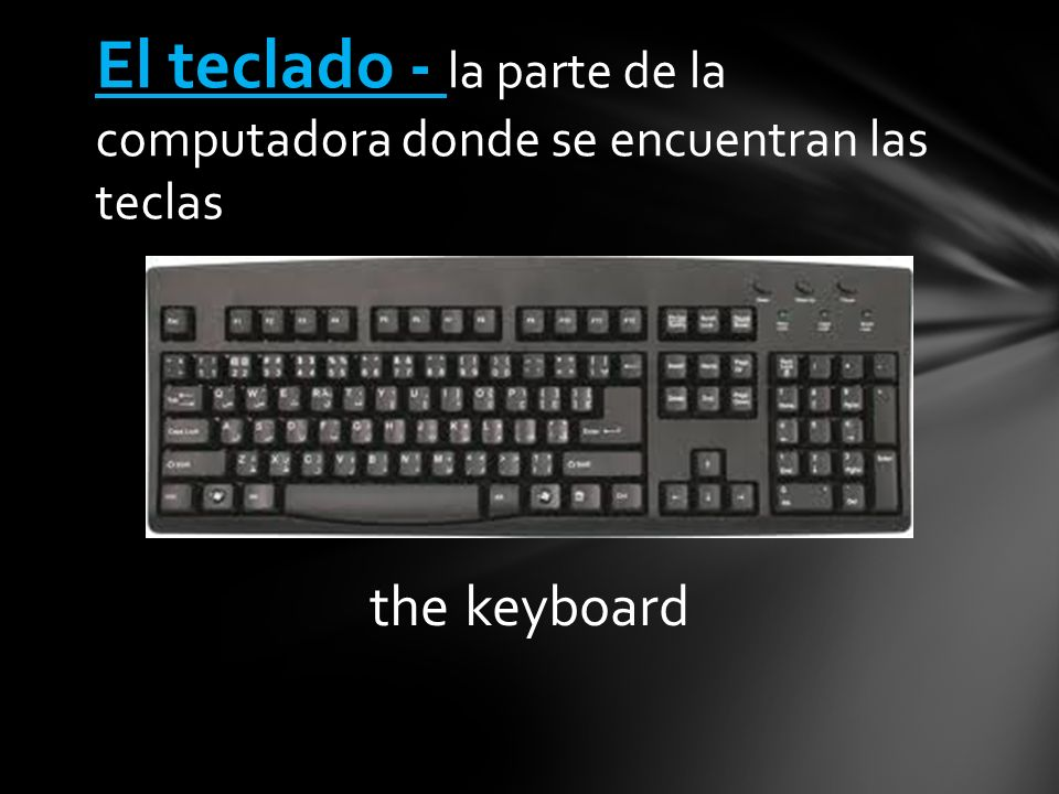 the keyboard El teclado - la parte de la computadora donde se encuentran las teclas