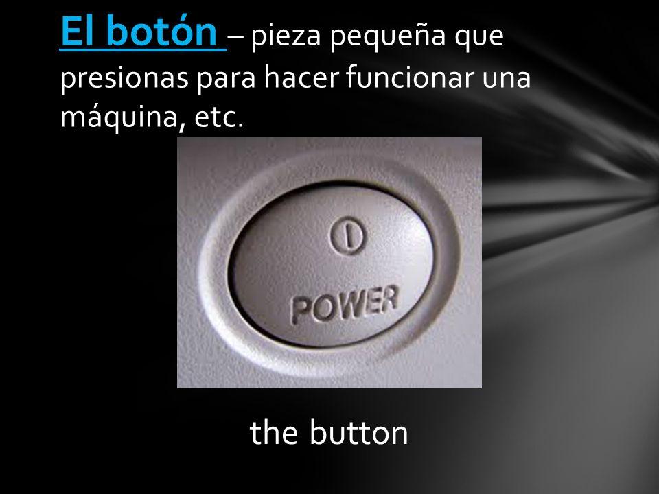 the button El botón – pieza pequeña que presionas para hacer funcionar una máquina, etc.