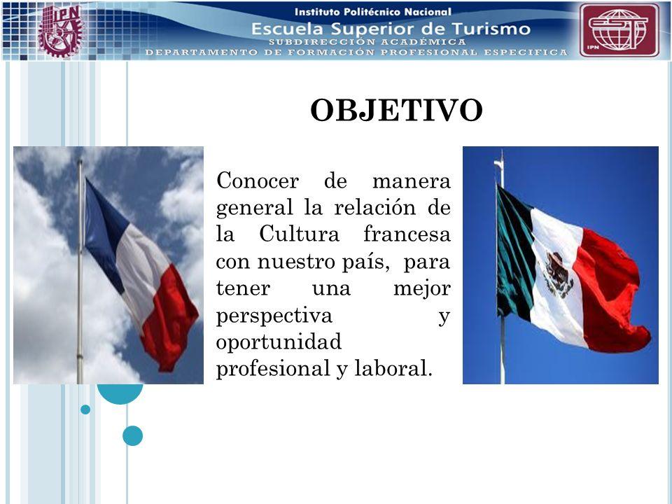 OBJETIVO Conocer de manera general la relación de la Cultura francesa con nuestro país, para tener una mejor perspectiva y oportunidad profesional y l