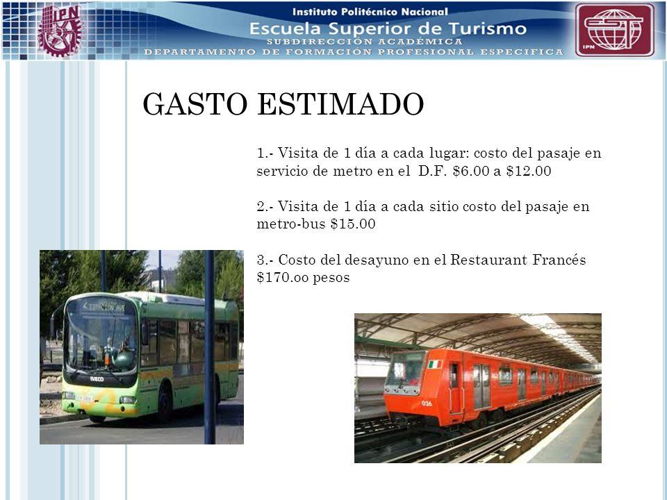 GASTO ESTIMADO 1.- Visita de 1 día a cada lugar: costo del pasaje en servicio de metro en el D.F. $6.00 a $12.00 2.- Visita de 1 día a cada sitio cost