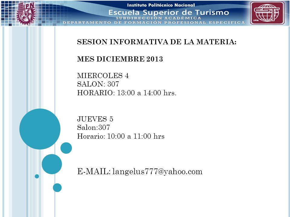 SESION INFORMATIVA DE LA MATERIA: MES DICIEMBRE 2013 MIERCOLES 4 SALON: 307 HORARIO: 13:00 a 14:00 hrs. JUEVES 5 Salon:307 Horario: 10:00 a 11:00 hrs