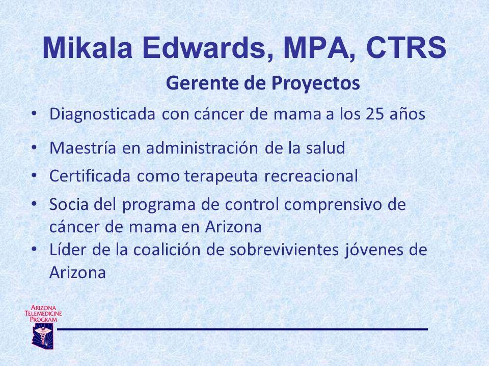 Gerente de Proyectos Diagnosticada con cáncer de mama a los 25 años Maestría en administración de la salud Certificada como terapeuta recreacional Socia del programa de control comprensivo de cáncer de mama en Arizona Líder de la coalición de sobrevivientes jóvenes de Arizona Mikala Edwards, MPA, CTRS