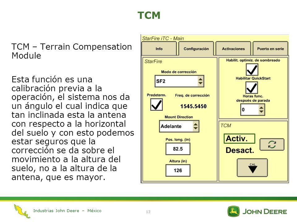 Industrias John Deere – México 13 TCM TCM – Terrain Compensation Module Esta función es una calibración previa a la operación, el sistema nos da un án