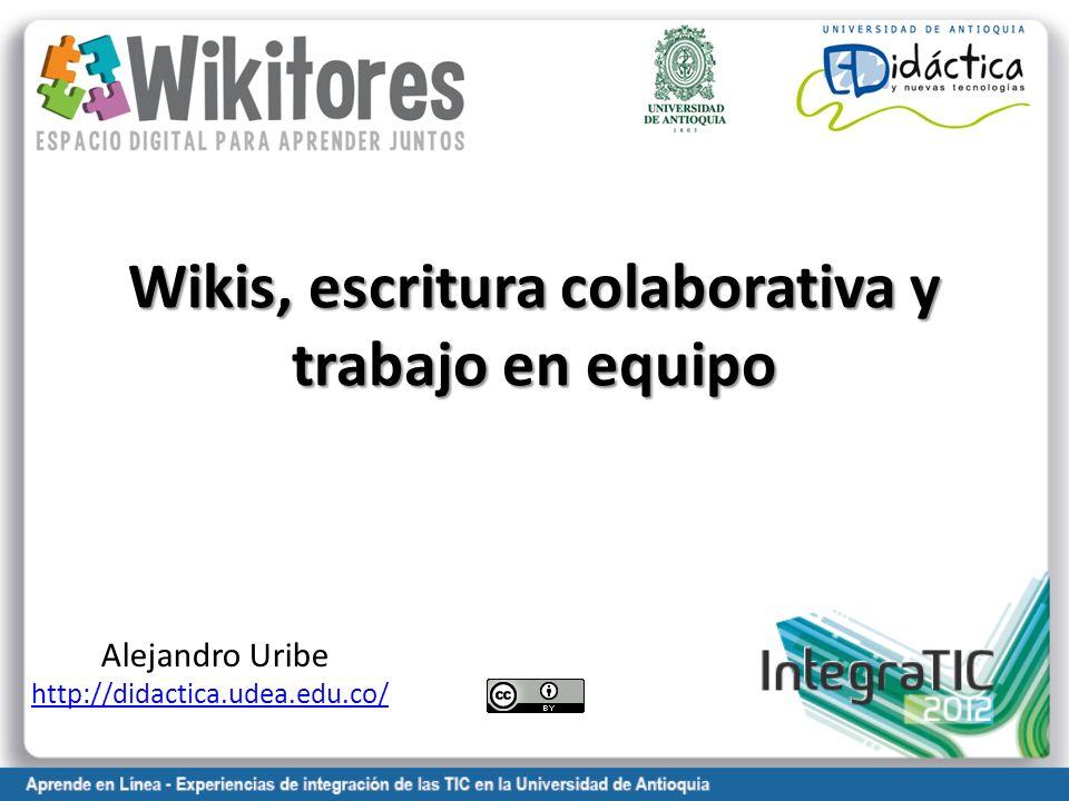 Wikis, escritura colaborativa y trabajo en equipo Alejandro Uribe http://didactica.udea.edu.co/