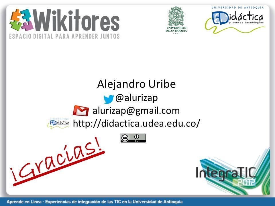 Alejandro Uribe @alurizap alurizap@gmail.com http://didactica.udea.edu.co/ ¡Gracias!