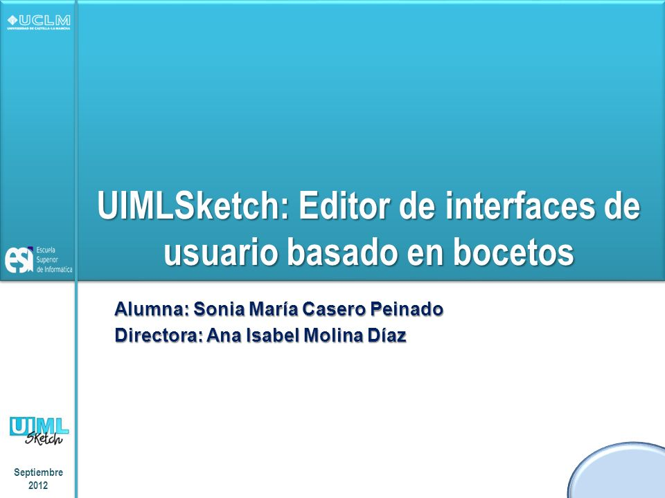 UIMLSketch: Editor de interfaces de usuario basado en bocetos Alumna: Sonia María Casero Peinado Directora: Ana Isabel Molina Díaz Septiembre 2012