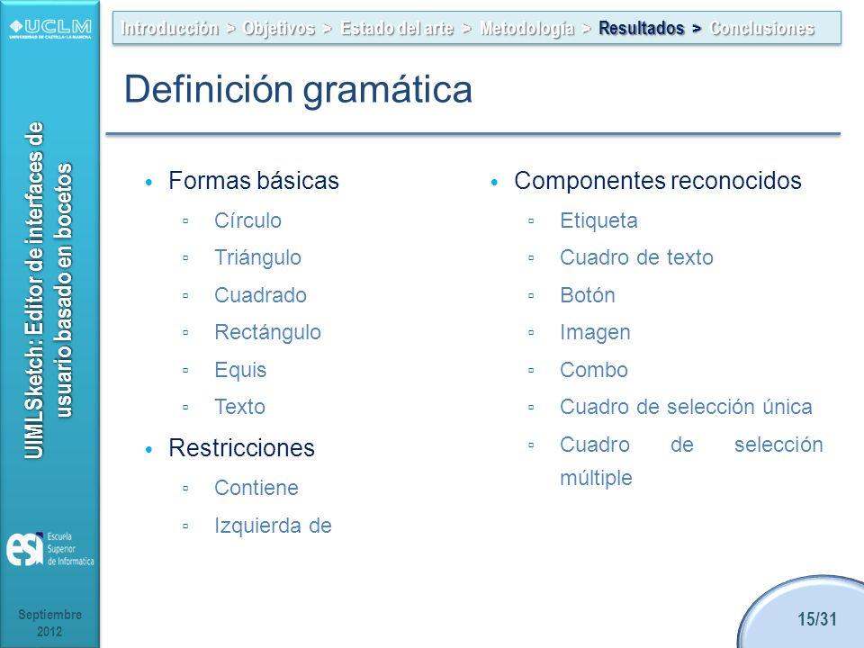 UIMLSketch: Editor de interfaces de usuario basado en bocetos Formas básicas Círculo Triángulo Cuadrado Rectángulo Equis Texto Restricciones Contiene Izquierda de Componentes reconocidos Etiqueta Cuadro de texto Botón Imagen Combo Cuadro de selección única Cuadro de selección múltiple Septiembre 2012 15/31 Introducción > Objetivos > Estado del arte > Metodología > Resultados > Conclusiones Definición gramática