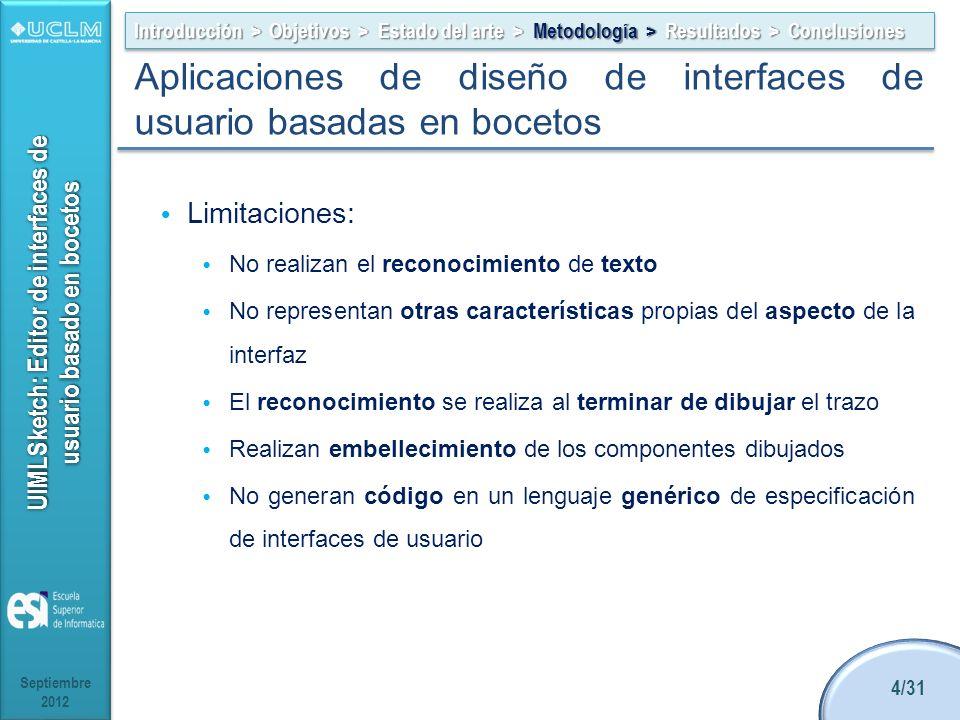 UIMLSketch: Editor de interfaces de usuario basado en bocetos Limitaciones: No realizan el reconocimiento de texto No representan otras características propias del aspecto de la interfaz El reconocimiento se realiza al terminar de dibujar el trazo Realizan embellecimiento de los componentes dibujados No generan código en un lenguaje genérico de especificación de interfaces de usuario Septiembre 2012 4/31 Introducción > Objetivos > Estado del arte > Metodología > Resultados > Conclusiones Aplicaciones de diseño de interfaces de usuario basadas en bocetos