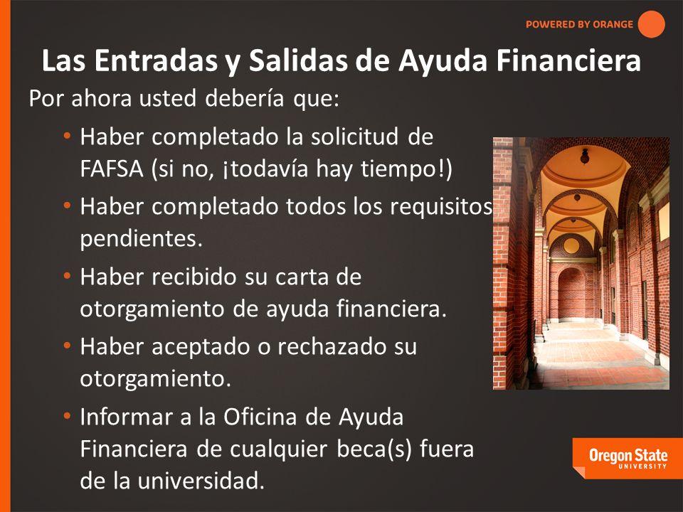 Las Entradas y Salidas de Ayuda Financiera Por ahora usted debería que: Haber completado la solicitud de FAFSA (si no, ¡todavía hay tiempo!) Haber completado todos los requisitos pendientes.