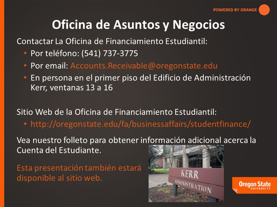 Contactar La Oficina de Financiamiento Estudiantil: Por teléfono: (541) 737-3775 Por email: Accounts.Receivable@oregonstate.edu En persona en el prime